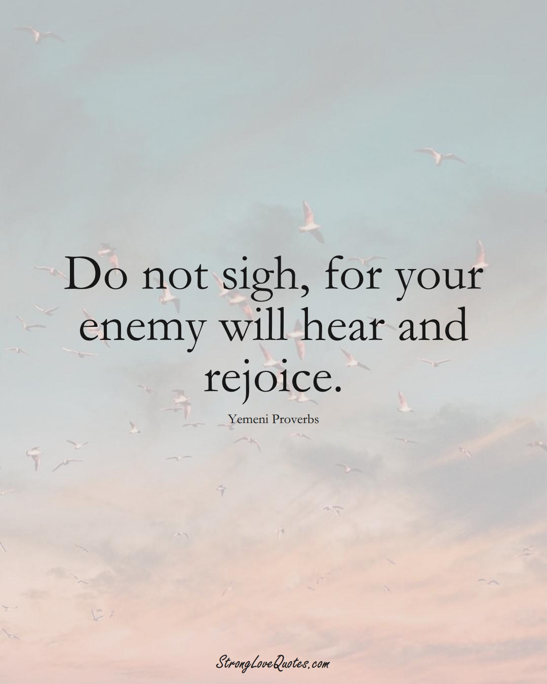 Do not sigh, for your enemy will hear and rejoice. (Yemeni Sayings);  #MiddleEasternSayings