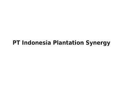 Lowongan Kerja Kaltim  PT Indonesia Plantation Synergy tahun 2021