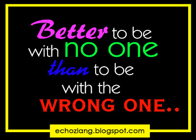 better to be with no one, than to be with the wrong one
