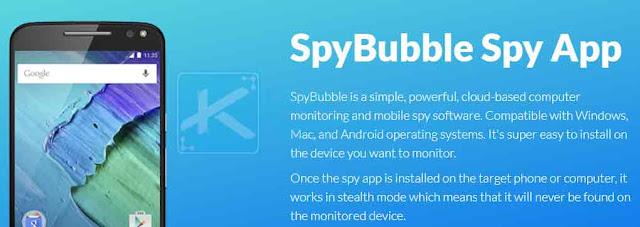 "SpyBubble adalah aplikasi pemantauan untuk komputer dan mobile yang sederhana, dan berbasis cloud. Aplikasi ini kompatibel dengan sistem operasi Windows, Mac, dan Android. Aplikasi ini juga akan berjalan dalam ""stealth mode"" sehingga tidak diketahui oleh korban."