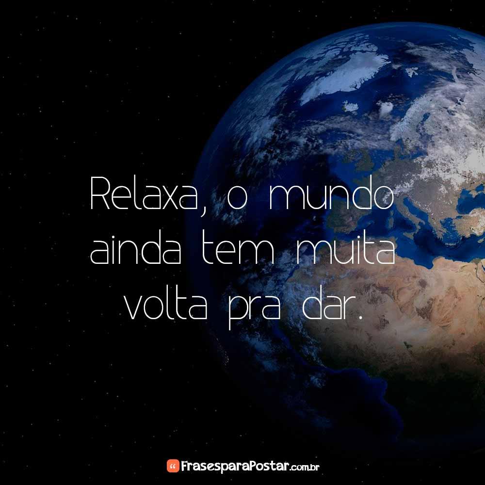 Relaxa, o mundo ainda tem muita volta pra dar.