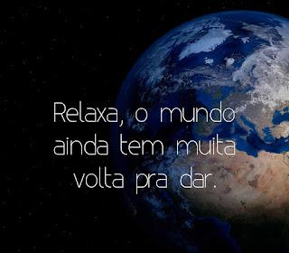 Relaxa, o mundo ainda tem muita volta pra dar