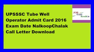 UPSSSC Tube Well Operator Admit Card 2016 Exam Date NalkoopChalak Call Letter Download