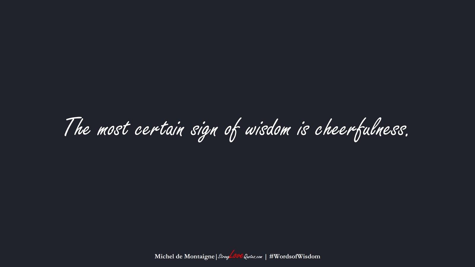 The most certain sign of wisdom is cheerfulness. (Michel de Montaigne);  #WordsofWisdom