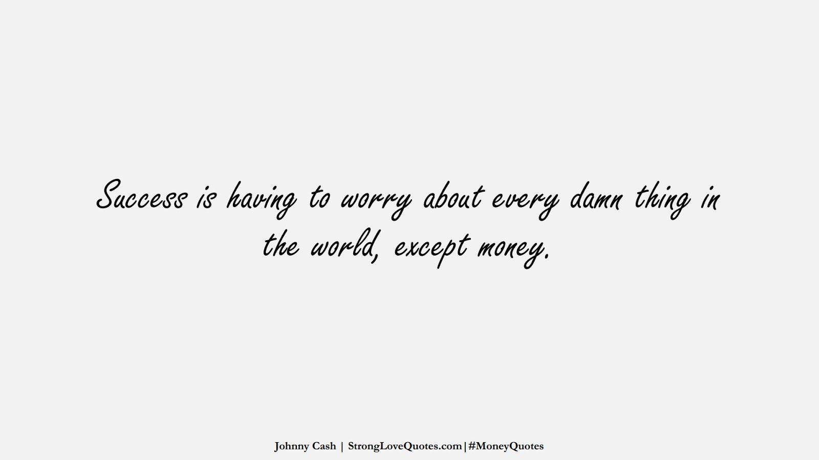 Success is having to worry about every damn thing in the world, except money. (Johnny Cash);  #MoneyQuotes