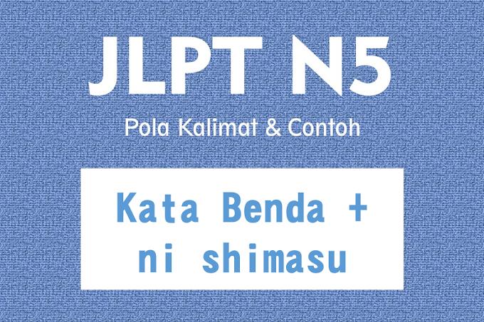 JLPT N5 Pola Kalimat : Kata Benda + ni shimasu