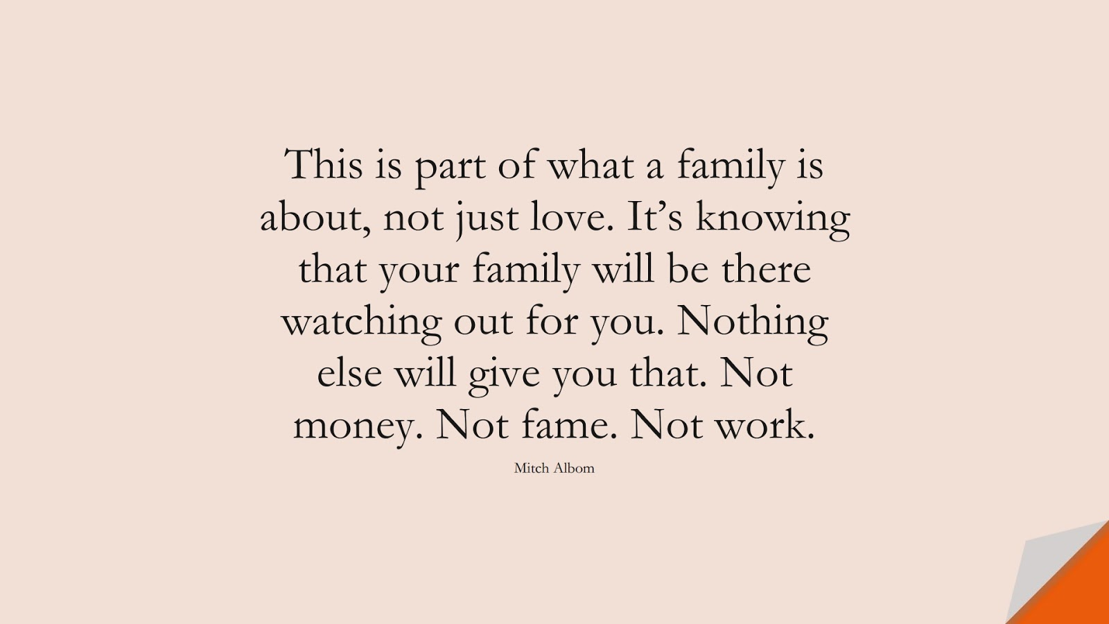 This is part of what a family is about, not just love. It's knowing that your family will be there watching out for you. Nothing else will give you that. Not money. Not fame. Not work. (Mitch Albom);  #FamilyQuotes