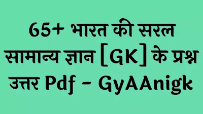 65+ भारत की सरल सामान्य ज्ञान [General Knowledge Of India] के प्रश्न उत्तर Pdf - GyAAnigk