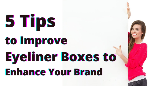 5 Tips to Improve Eyeliner Boxes to Enhance Your Brand