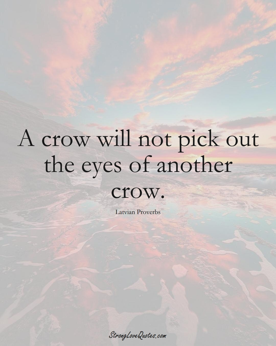 A crow will not pick out the eyes of another crow. (Latvian Sayings);  #EuropeanSayings