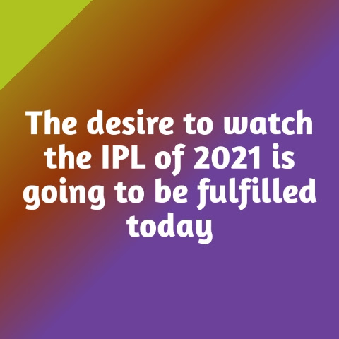 The desire to watch the IPL of 2021 is going to be fulfilled today