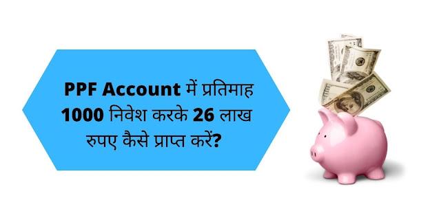 PPF Account में प्रतिमाह 1000 निवेश करके 26 लाख रुपए कैसे प्राप्त करें?