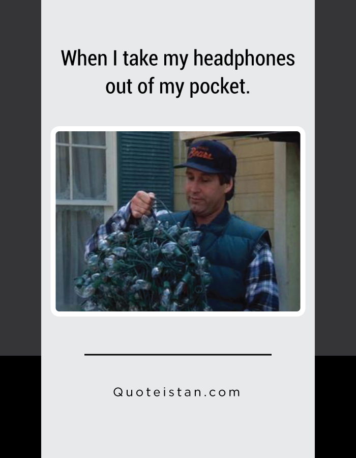 When I take my headphones out of my pocket.