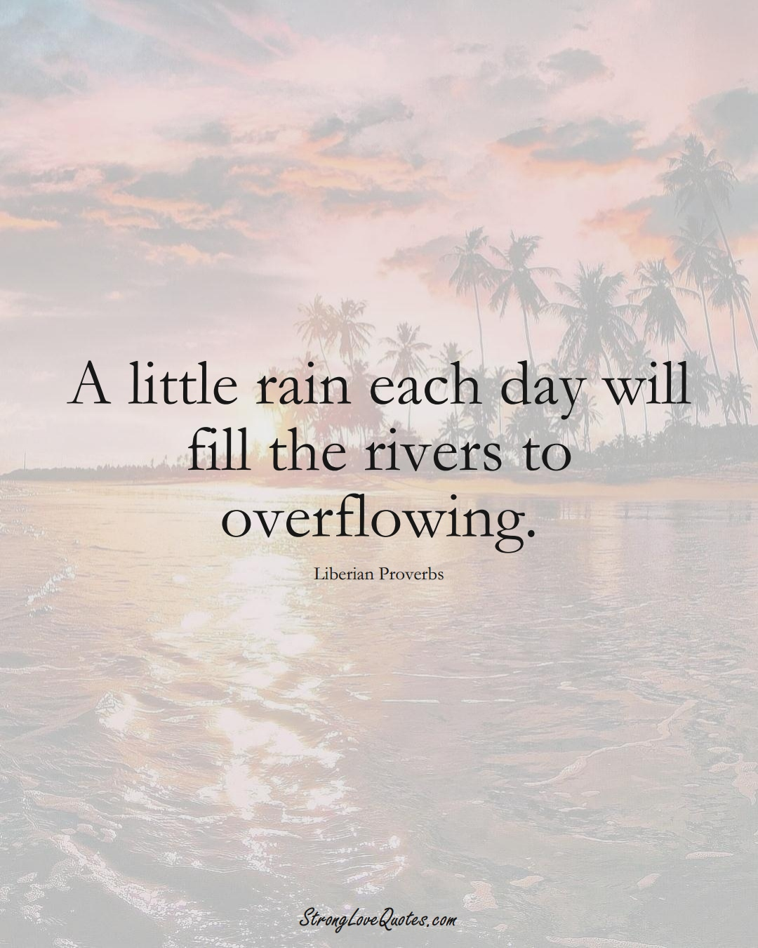 A little rain each day will fill the rivers to overflowing. (Liberian Sayings);  #AfricanSayings
