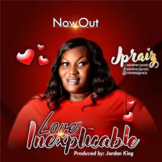 DOWNLOAD MP3 & LYRICS: JPRAIZ - LOVE INEXPLICABLE
