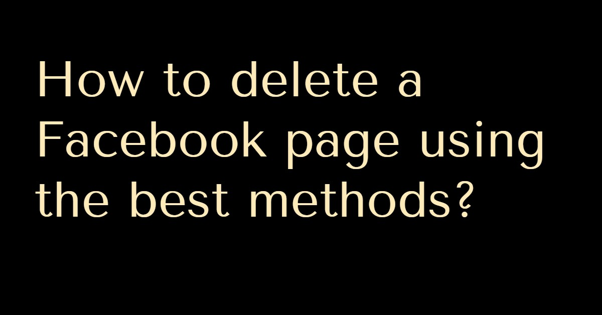 How to delete a Facebook page using the best methods?