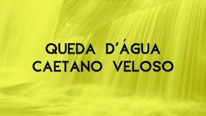 """Queda d'água, de y por Caetano Veloso...""""Havia ali a presença toda sã de minha irmã e coisa mais que azul..."""""""