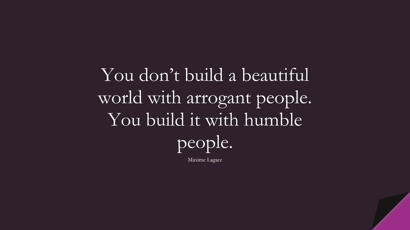 You don't build a beautiful world with arrogant people. You build it with humble people. (Maxime Lagace);  #SelfEsteemQuotes