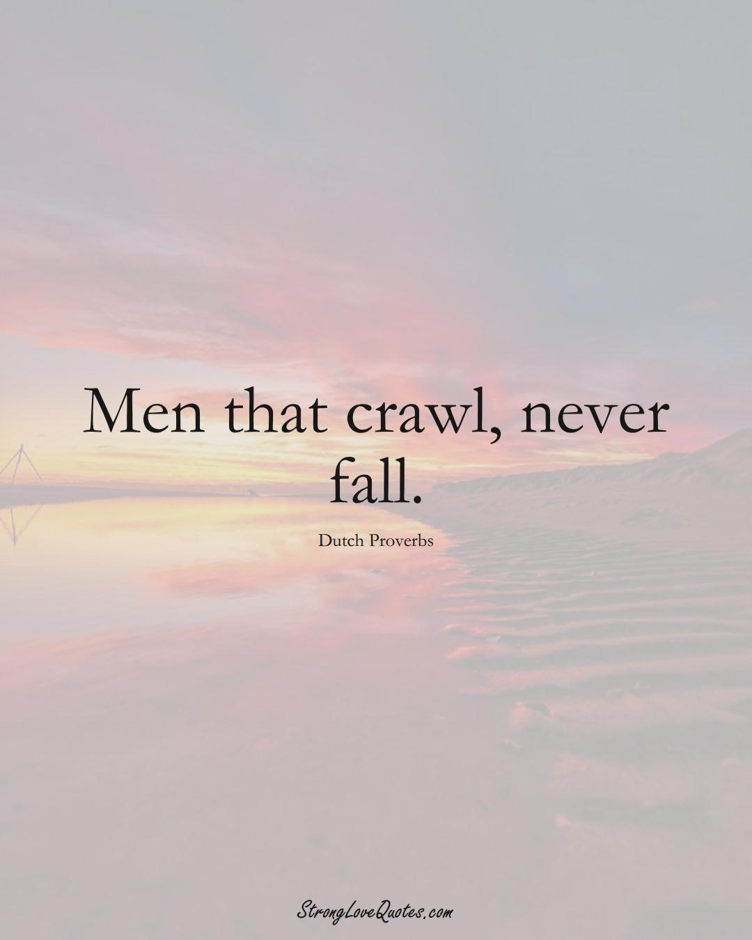 Men that crawl, never fall. (Dutch Sayings);  #EuropeanSayings