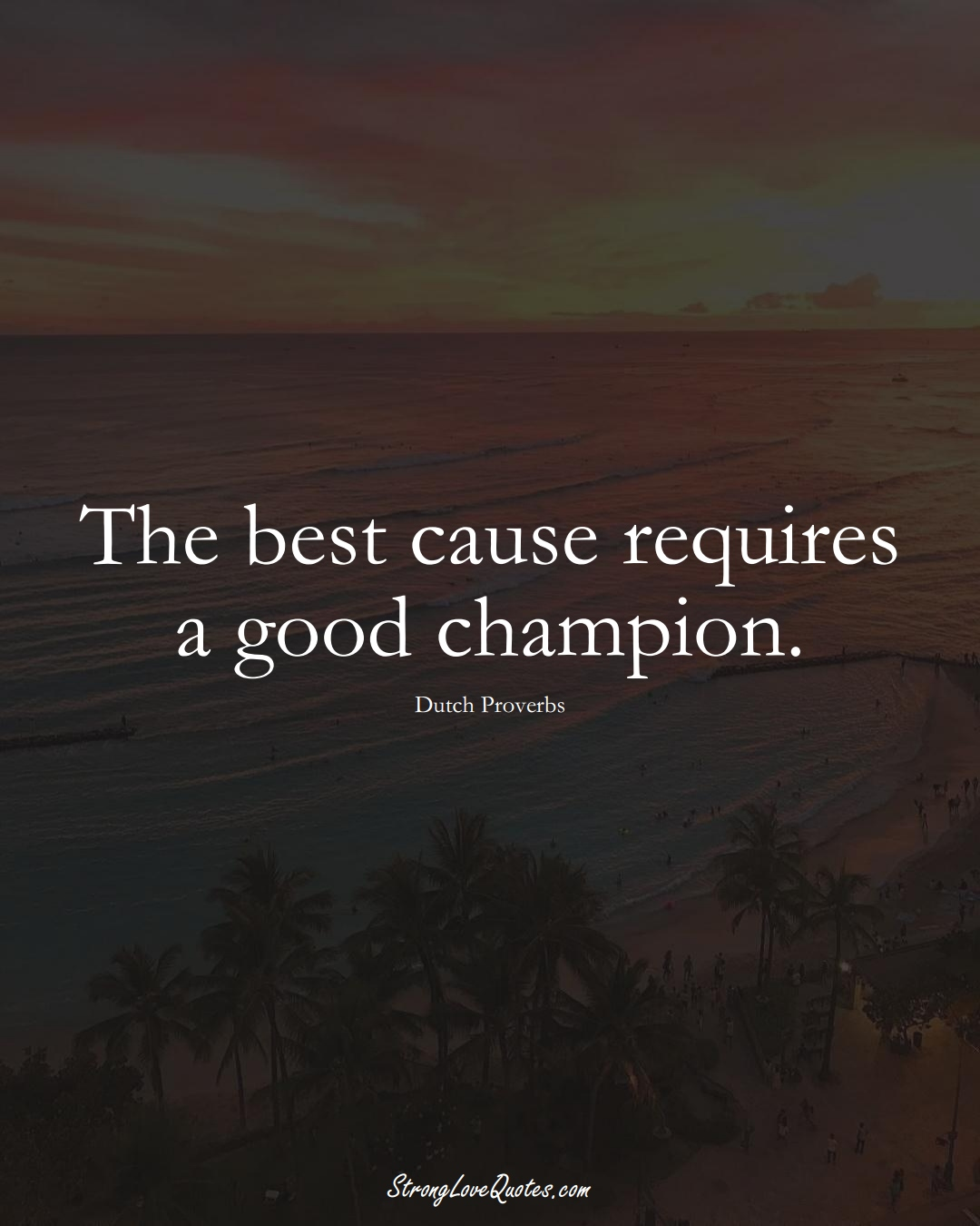 The best cause requires a good champion. (Dutch Sayings);  #EuropeanSayings