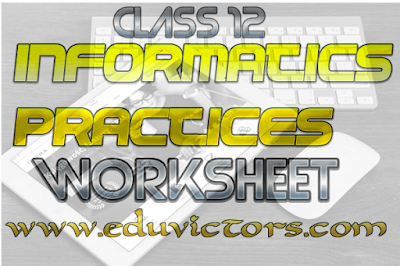 CBSE Class 12 - Informatics Practices - Worksheet (#cbseNotes) (#eduvictors)