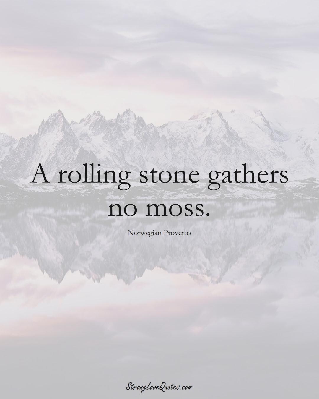 A rolling stone gathers no moss. (Norwegian Sayings);  #EuropeanSayings