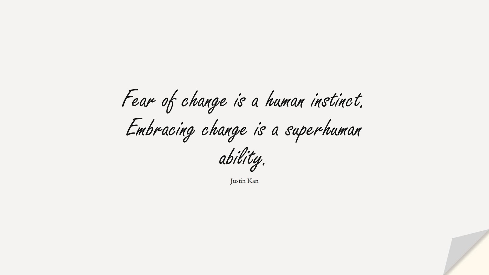 Fear of change is a human instinct. Embracing change is a superhuman ability. (Justin Kan);  #CalmQuotes
