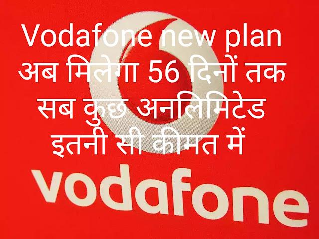 Vodafone new plan अब मिलेगा 56 दिनों तक सब कुछ अनलिमिटेड इतनी सी कीमत में