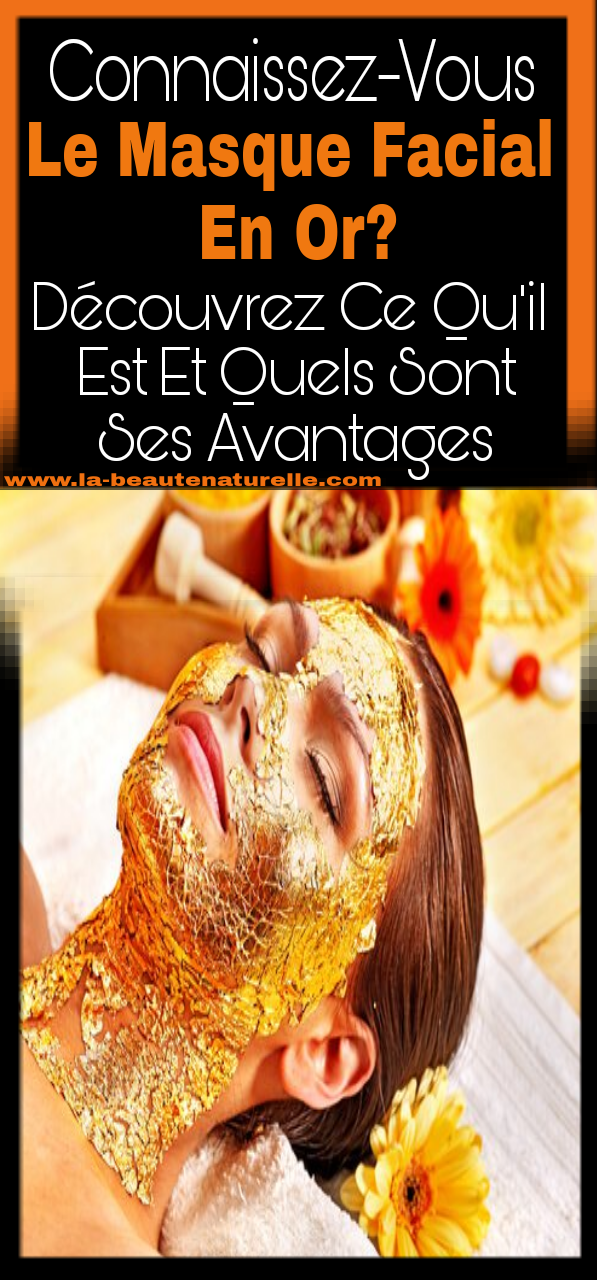 Connaissez-vous le masque facial en or? Découvrez ce qu'il est et quels sont ses avantages