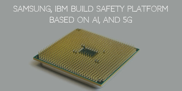 Samsung, IBM build safety platform based on AI, and 5G