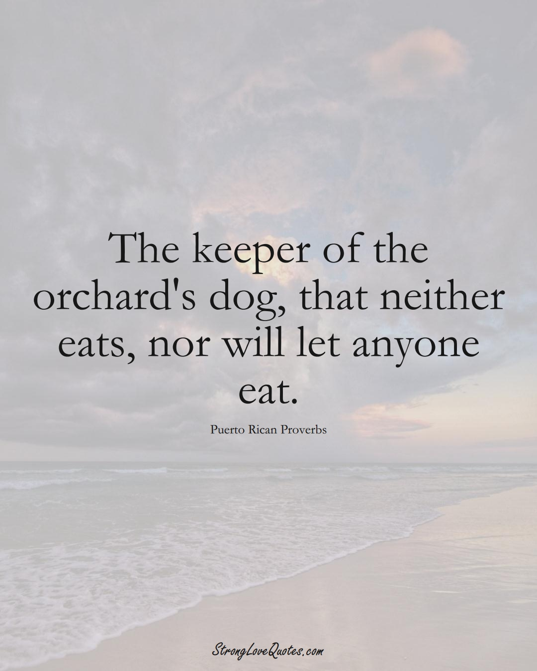 The keeper of the orchard's dog, that neither eats, nor will let anyone eat. (Puerto Rican Sayings);  #CaribbeanSayings