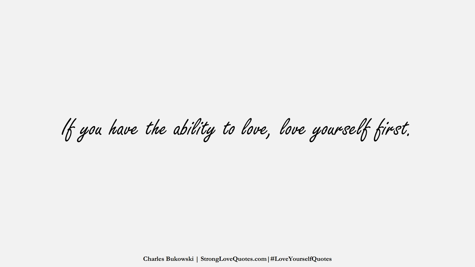 If you have the ability to love, love yourself first. (Charles Bukowski);  #LoveYourselfQuotes
