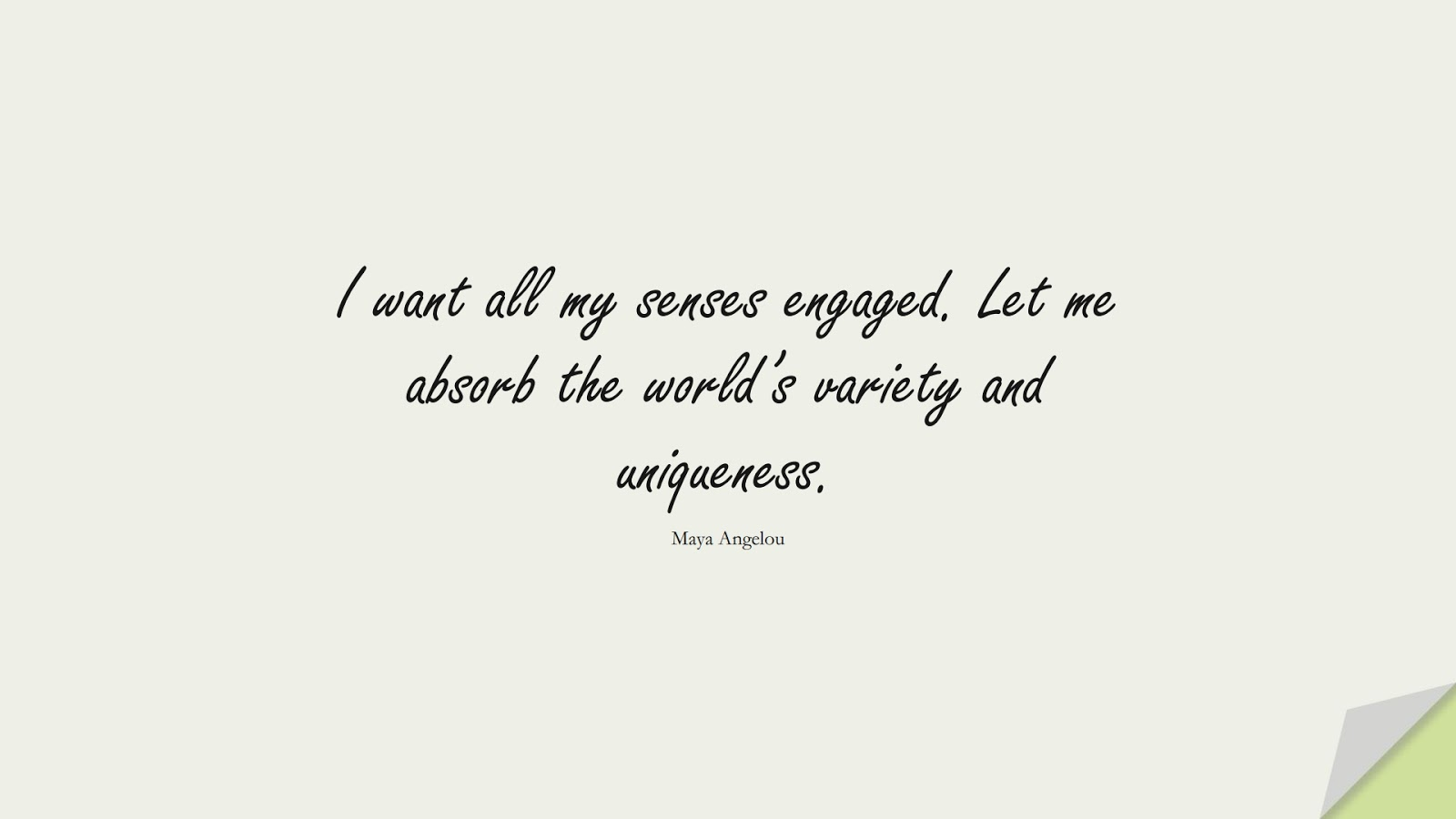 I want all my senses engaged. Let me absorb the world's variety and uniqueness. (Maya Angelou);  #MayaAngelouQuotes