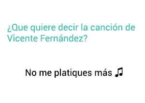 Significado de la canción No Me Platiques Más Vicente Fernández Chente.