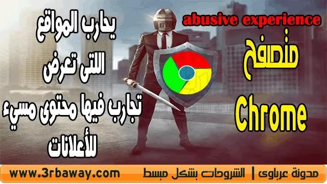 متصفح Chrome يحارب المواقع اللتى تعرض تجارب فيها محتوى مسيء للأعلانات abusive experience