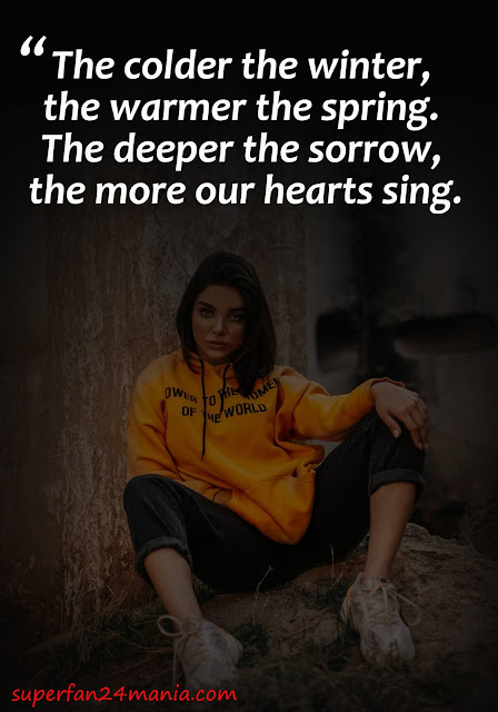 The colder the winter, the warmer the spring. The deeper the sorrow, the more our hearts sing.