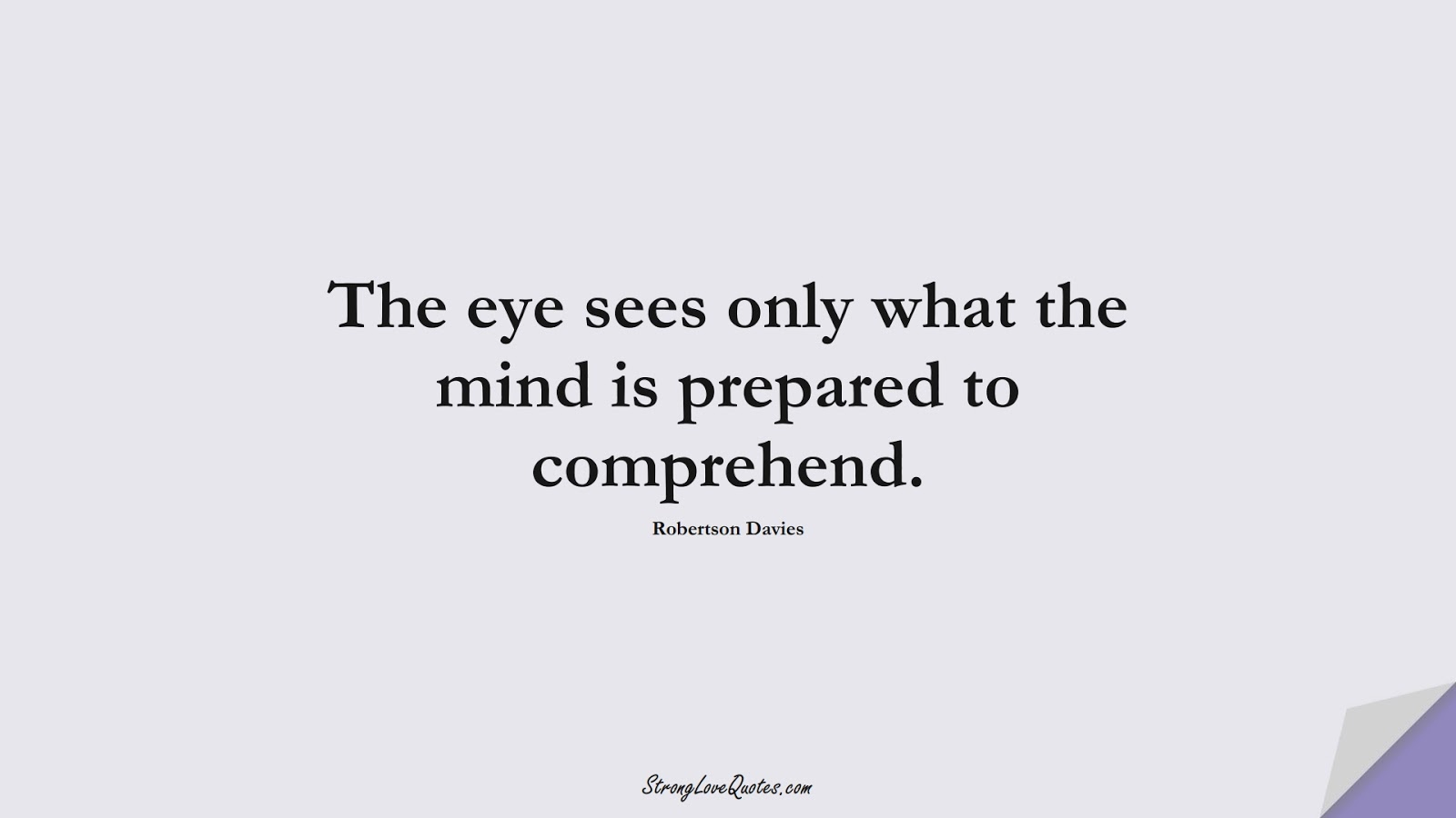 The eye sees only what the mind is prepared to comprehend. (Robertson Davies);  #KnowledgeQuotes