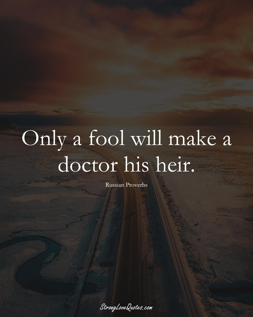 Only a fool will make a doctor his heir. (Russian Sayings);  #AsianSayings