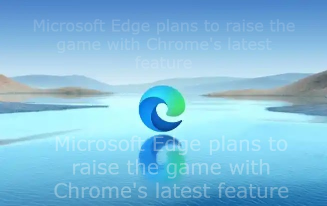 Microsoft Edge plans to raise the game with Chrome's latest feature