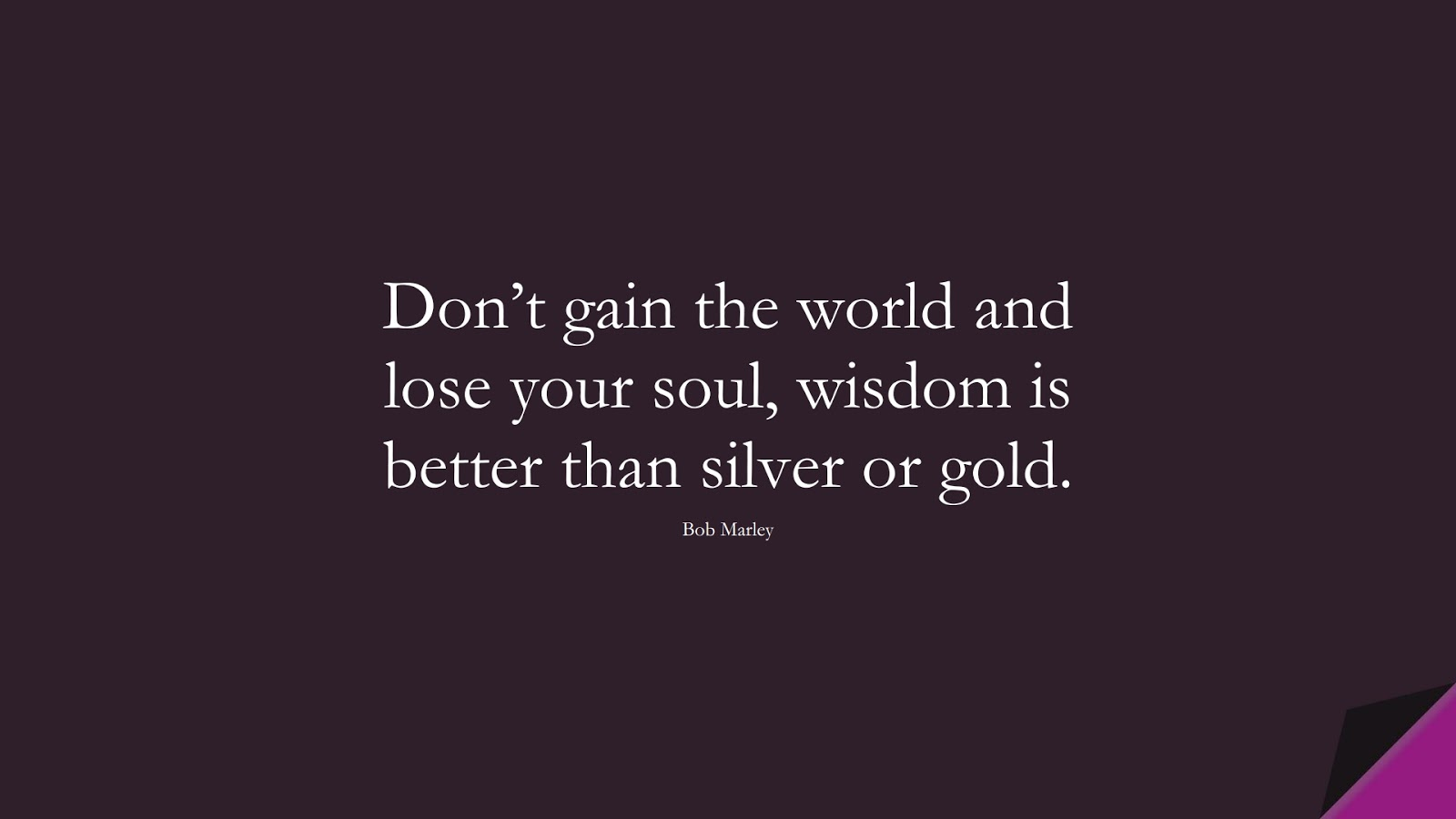 Don't gain the world and lose your soul, wisdom is better than silver or gold. (Bob Marley);  #LifeQuotes