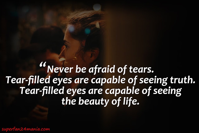 Never be afraid of tears. Tear-filled eyes are capable of seeing truth. Tear-filled eyes are capable of seeing the beauty of life.