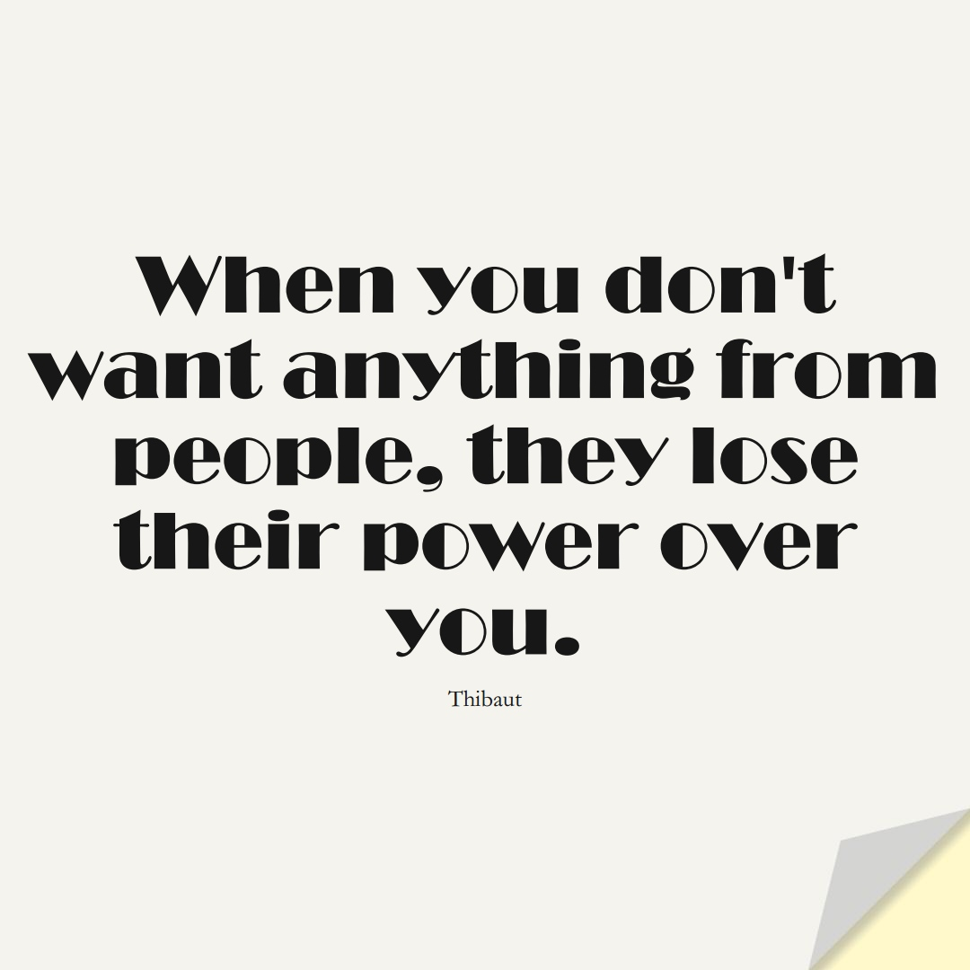 When you don't want anything from people, they lose their power over you. (Thibaut);  #LoveYourselfQuotes