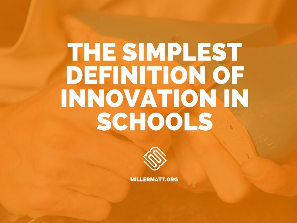 the simplest definition of innovation in schools matt miller