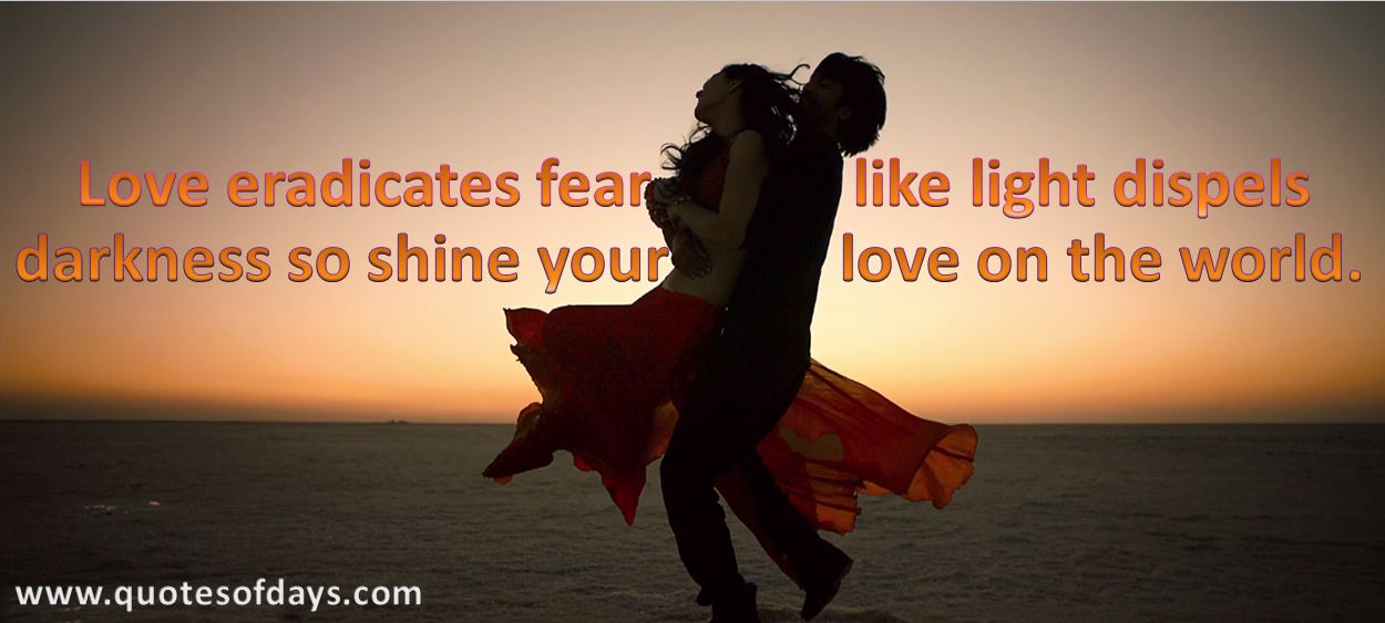Love eradicates fear like light dispels darkness, so shine your love on the world