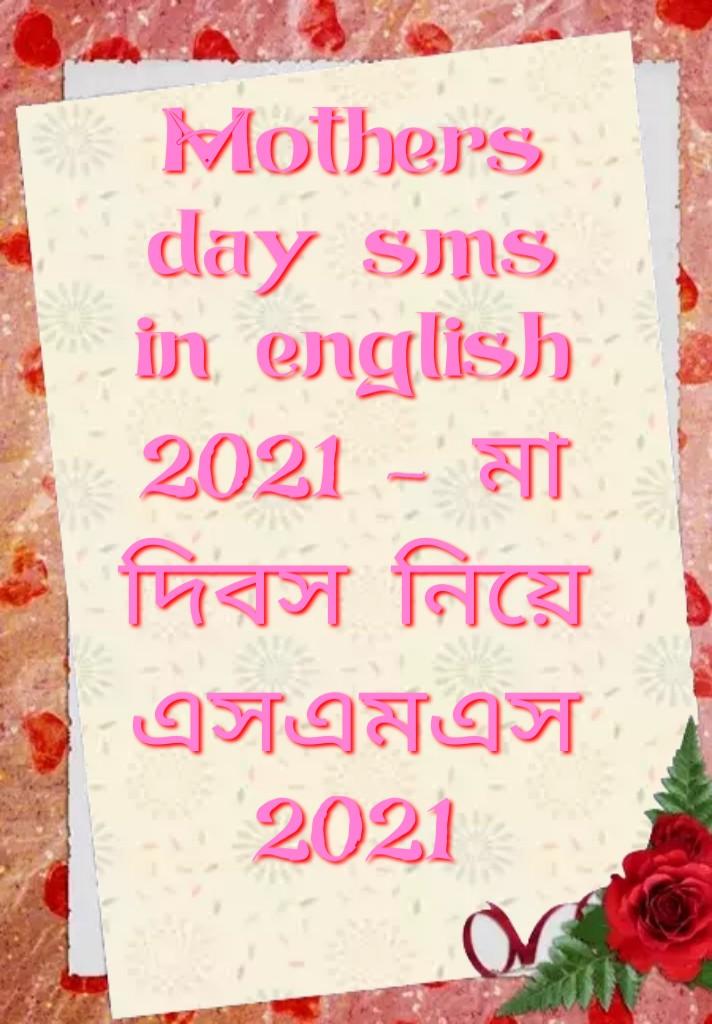 Mother's day sms in english 2021, মা দিবস নিয়ে এসএমএস 2021, Mother's day  এসএমএস, মা দিবস নিয়ে এসএমএস, mothers Day SMS, mothers Day sms in English, Mothers Day SMS in Hindi, Mother's Day wishes, Mothers Day messages in English, Mother's Day Wishes From Daughter, Touching message for Mother's Day, Mothers Day quotes, Inspiring Mother's Day messages, Happy Mother's Day wishes for all moms, মা দিবস এসএমএস, মায়েদের এসএমএস ইংরেজী, মা দিবসের বার্তাগুলি অনুপ্রেরণা জানিয়ে, শুভ মা দিবস সকল মায়ের জন্য শুভেচ্ছা, মা দিবস শুভেচ্ছা, মাদার্স ডে বার্তা ইংরাজীতে,