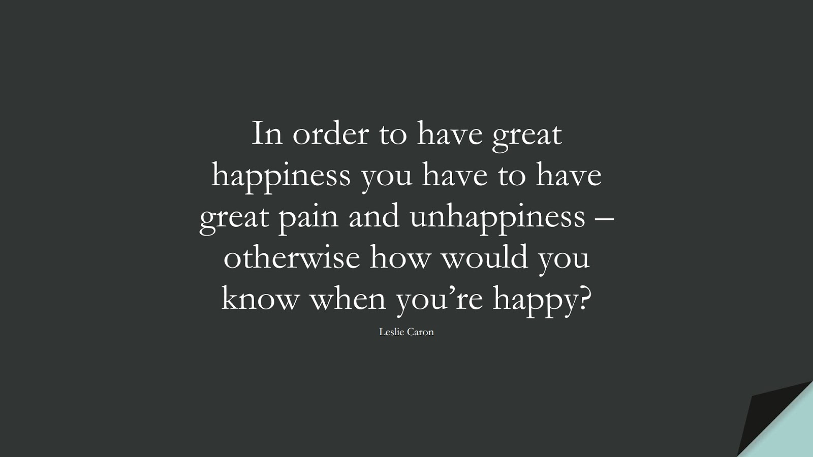 In order to have great happiness you have to have great pain and unhappiness – otherwise how would you know when you're happy? (Leslie Caron);  #HappinessQuotes