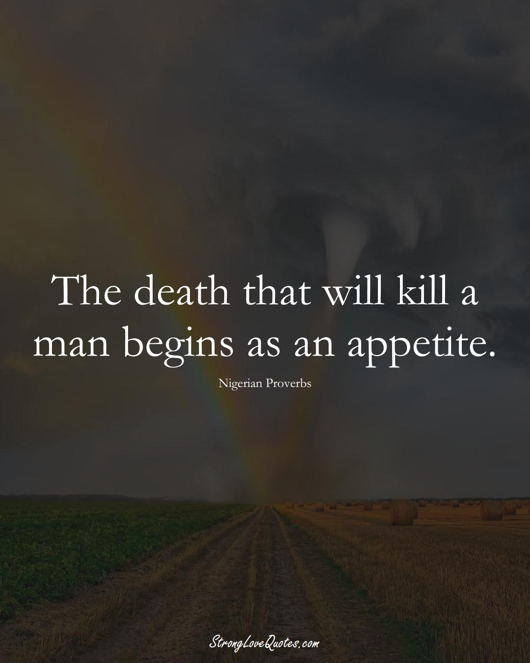 The death that will kill a man begins as an appetite. (Nigerian Sayings);  #AfricanSayings