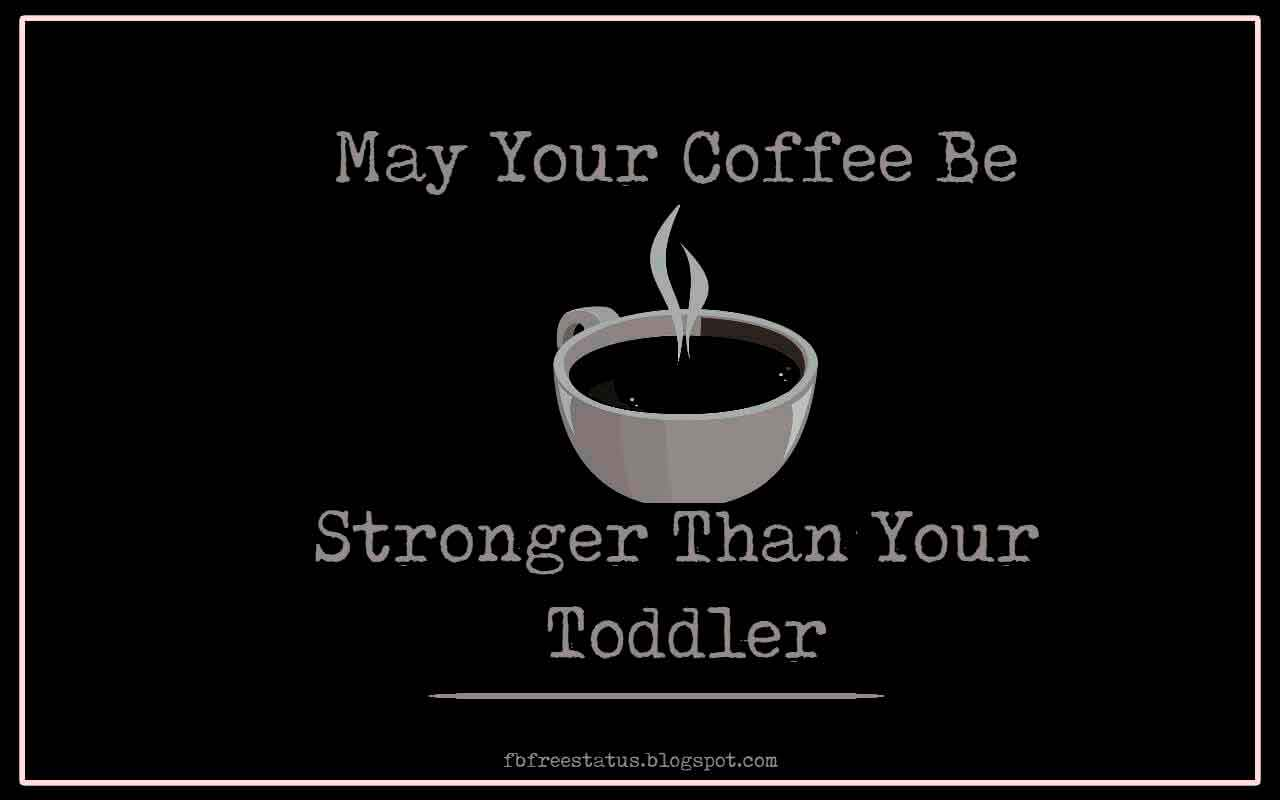 may your coffee be stronger than your toddler.