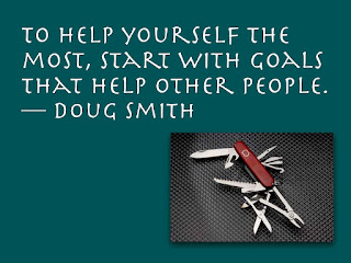 To help yourself the most, start with goals that help other people. - doug smith