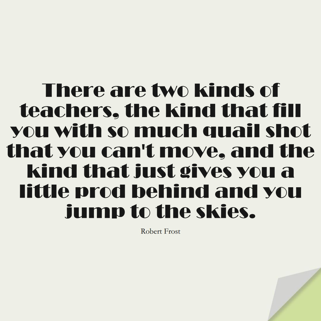 There are two kinds of teachers: the kind that fill you with so much quail shot that you can't move, and the kind that just gives you a little prod behind and you jump to the skies. (Robert Frost);  #EducationQuotes